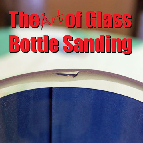 The Art of glass bottle sanding
